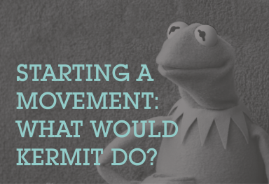 Starting a Movement - What would Kermit do?
